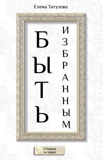 Елена Татузова, Быть избранным. Сборник историй