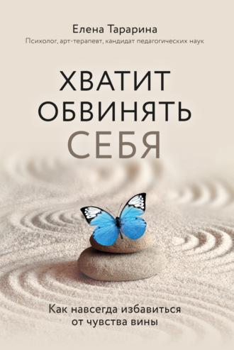 Елена Тарарина, Хватит обвинять себя! Как избавится от чувства вины навсегда