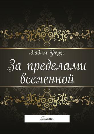 Вадим Ферзь, За пределами вселенной. Поэмы
