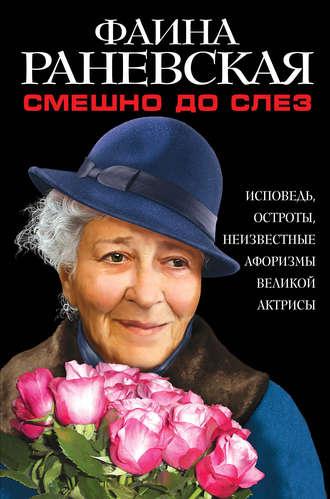 Фаина Раневская, Смешно до слез. Исповедь и неизвестные афоризмы великой актрисы