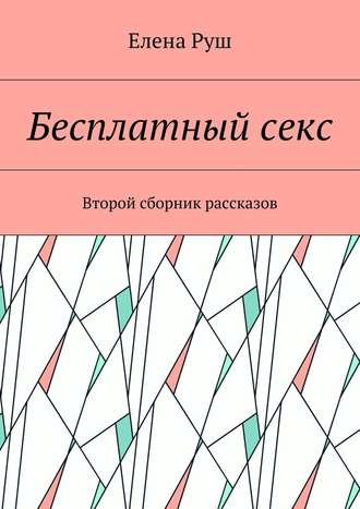Елена Руш, Бесплатныйсекс. Второй сборник рассказов