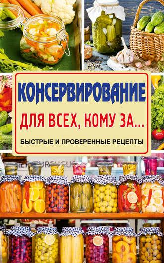 Елена Тверская, Консервирование для всех, кому за… Быстро, вкусно, надежно!