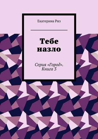 Екатерина Риз, Тебе назло. Серия «Город». Книга3