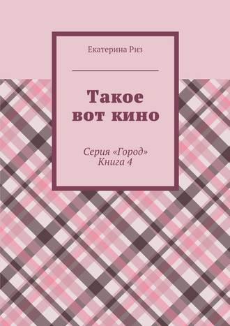 Екатерина Риз, Такое вот кино. Серия «Город». Книга4