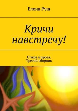 Елена Руш, Кричи навстречу! Стихи и проза. Третий сборник