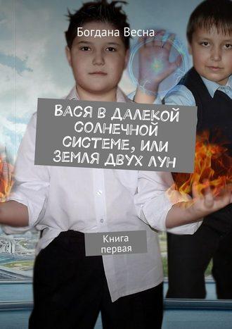 Богдана Весна, Вася вдалекой солнечной системе, или Земля двух лун. Книга первая