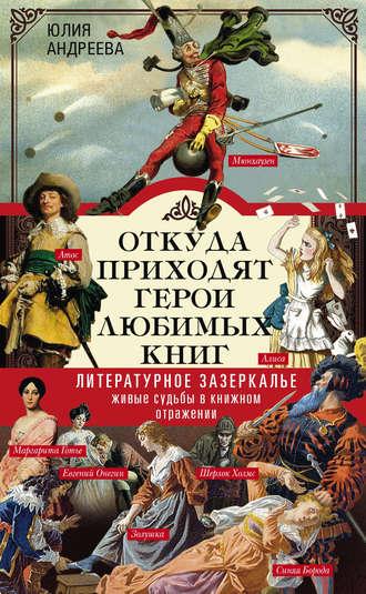 Юлия Андреева, Откуда приходят герои любимых книг. Литературное зазеркалье. Живые судьбы в книжном отражении