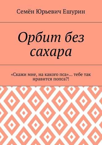 Семён Ешурин, Орбит без сахара. «Скажи мне, накакогопса»… тебе так нравится попса?!