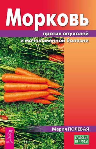 Мария Полевая, Морковь против опухолей и мочекаменной болезни