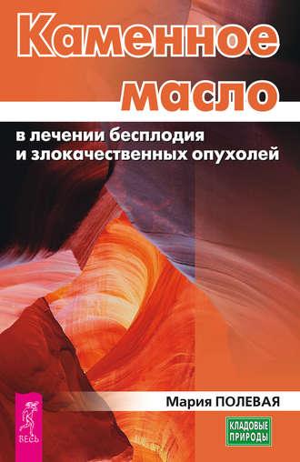 Мария Полевая, Каменное масло в лечении бесплодия и злокачественных опухолей