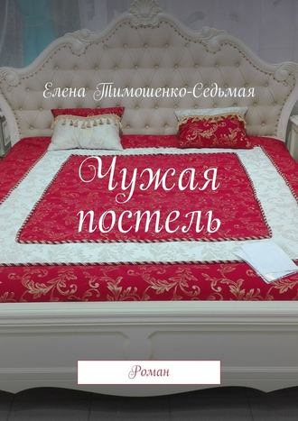 Елена Тимошенко-Седьмая, Чужая постель. Роман