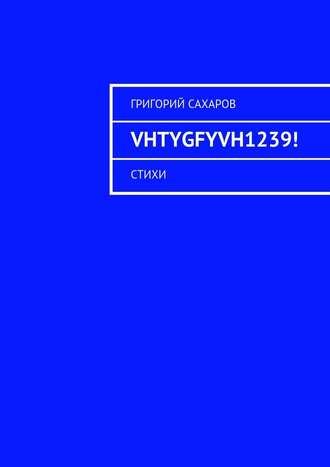 Григорий Сахаров, VHTYGFYVH1239! Стихи