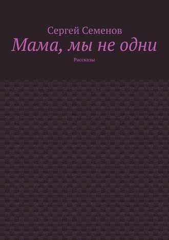 Сергей Семенов, Мама, мы неодни. Рассказы