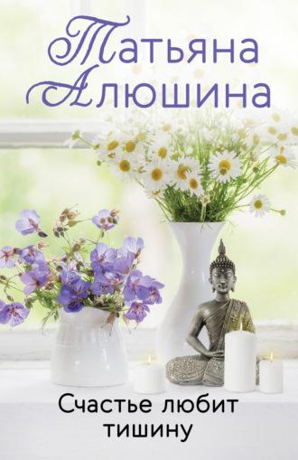 Татьяна Алюшина, Счастье любит тишину