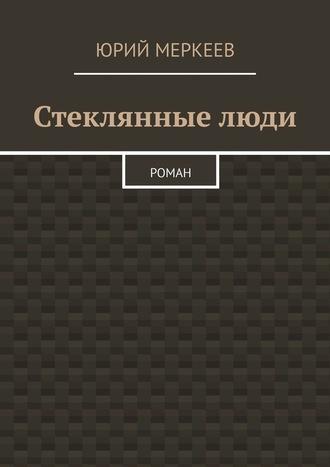 Юрий Меркеев, Стеклянныелюди. Роман