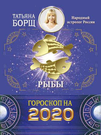 Татьяна Борщ, Рыбы. Гороскоп на 2020 год