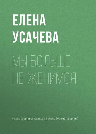 Елена Усачева, Мы больше не женимся