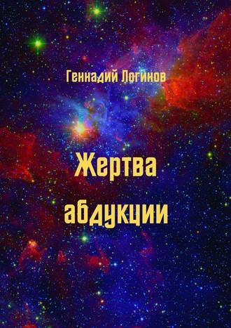Геннадий Логинов, Жертва абдукции. История обратьях поразуму, которая учит ценить настоящее илюбить тех, кто снами
