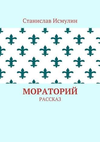 Станислав Исмулин, Мораторий. Рассказ