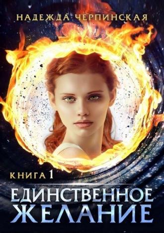 Надежда Черпинская, Единственное желание. Книга первая