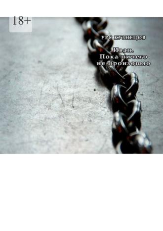 Урс Кузнецов, Иван. Пока ничего не произошло. Книга 2. Через тернии кзвёздам