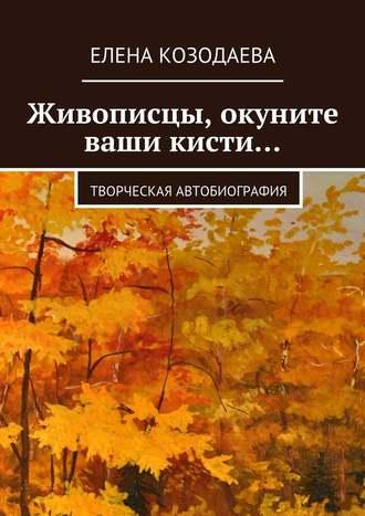 Елена Козодаева, Живописцы, окуните ваши кисти… Творческая автобиография