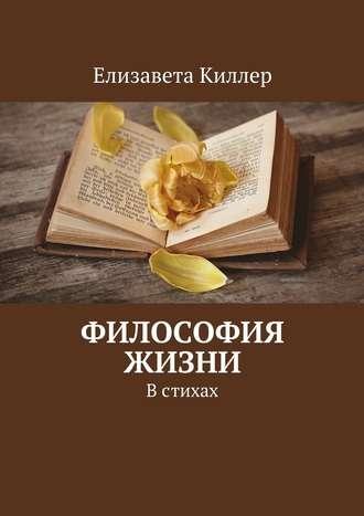 Елизавета Киллер, Философия жизни. Встихах