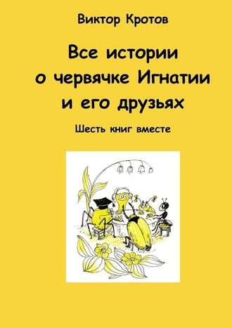 Виктор Кротов, Все истории о червячке Игнатии и его друзьях. Шесть книг вместе