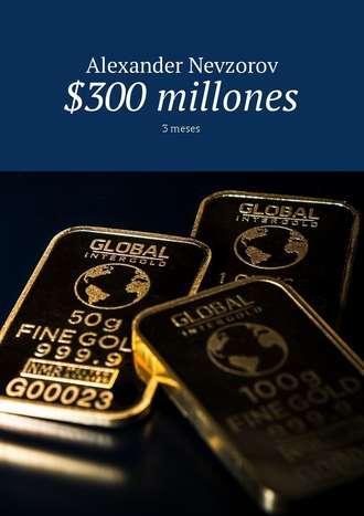 Alexander Nevzorov, $300 millones. 3meses