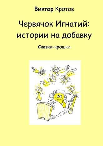 Виктор Кротов, Червячок Игнатий: истории на добавку. Сказки-крошки