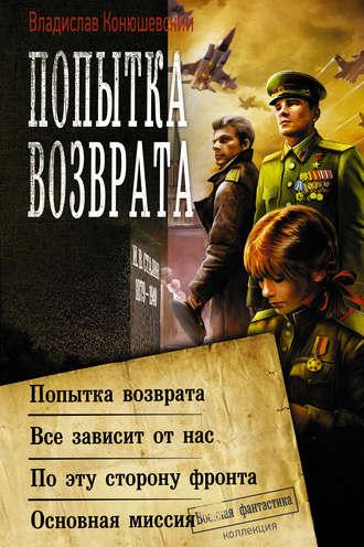 Владислав Конюшевский, Попытка возврата: Попытка возврата. Всё зависит от нас. По эту сторону фронта. Основная миссия