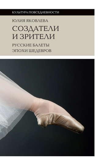 Юлия Яковлева, Создатели и зрители. Русские балеты эпохи шедевров