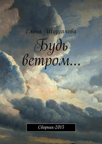 Елена Шурганова, Будь ветром… Сборник-2015