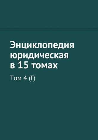 Рудольф Хачатуров, Энциклопедия юридическая в15 томах. Том 4(Г)