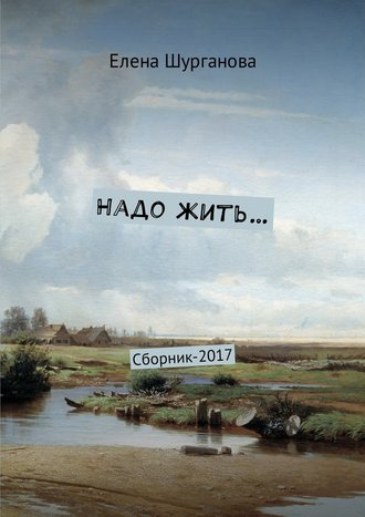 Елена Шурганова, Надо жить… Сборник-2017