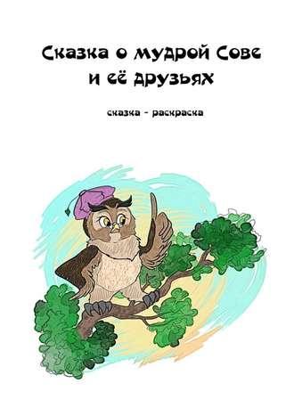 Елизавета Лысенко, Сказка о мудрой Сове и её друзьях. Сказка-раскраска