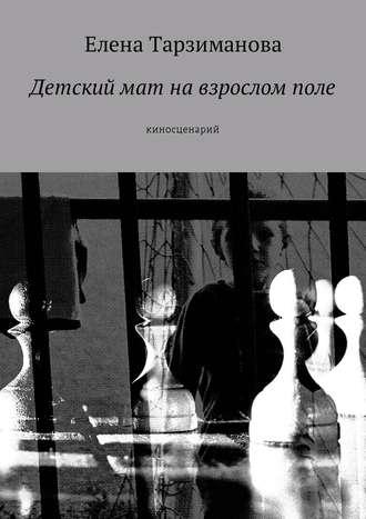Елена Тарзиманова, Детский мат навзросломполе. Киносценарий