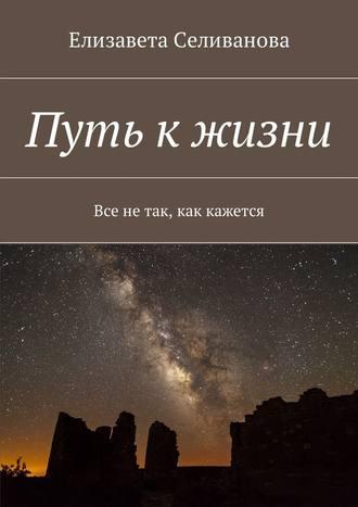 Елизавета Селиванова, Путь к жизни. Все нетак, как кажется