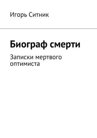 Игорь Ситник, Биограф смерти. Записки мертвого оптимиста