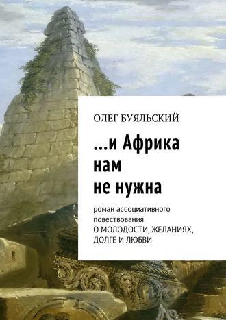 Олег Буяльский, …иАфрика нам ненужна. Роман ассоциативного повествования о молодости, желаниях, долге и любви