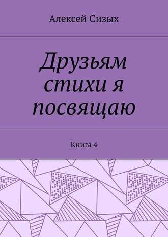 Алексей Сизых, Друзьям стихи я посвящаю. Книга4