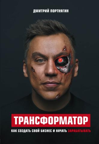 Дмитрий Портнягин, Трансформатор. Как создать свой бизнес и начать зарабатывать