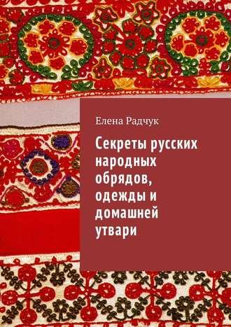 Елена Радчук, Секреты русских народных обрядов, одежды и домашней утвари