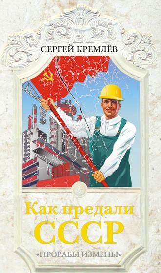 Сергей Кремлев, Как предали СССР. «Прорабы измены»