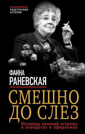 Фаина Раневская, Смешно до слез. Исповедь великой актрисы в анекдотах и афоризмах