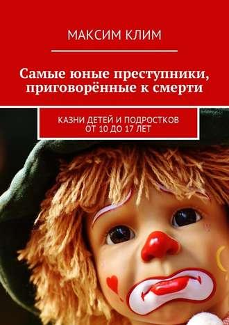 Максим Клим, Самые юные преступники, приговорённые к смерти. Казни детей иподростков от10до17лет