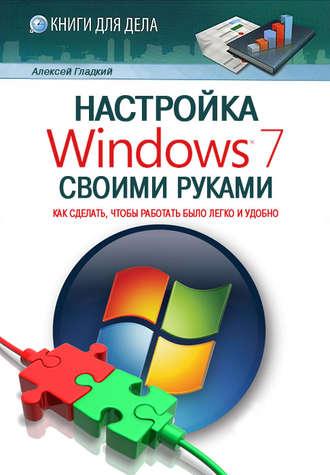 Алексей Гладкий, Настройка Windows 7 своими руками. Как сделать, чтобы работать было легко и удобно