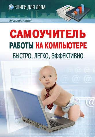 Алексей Гладкий, Самоучитель работы на компьютере: быстро, легко, эффективно