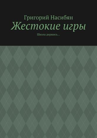 Григорий Насибян, Жестокиеигры. Школа держись…