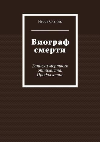 Игорь Ситник, Биограф смерти. Записки мертвого оптимиста. Продолжение